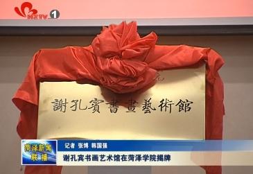 谢孔宾书画艺术馆在菏泽学院揭牌
