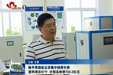 陈平率团赴北京集中招商引资 签约项目47个 计划总投资733.2亿元