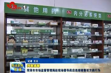 问政追踪:菏泽市市场监督管理局赴现场督导药店违规销售处方药行为