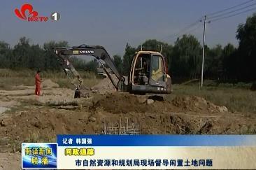【问政追踪】市自然资源和规划局现场督导闲置土地问题