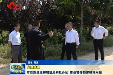 【问政追踪】市自然资源和规划局到牡丹区、曹县督导损害耕地问题