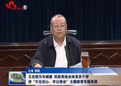 王忠想为市城建、民政系统全体党员讲主题教育专题党课