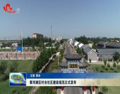 黄河滩区村台社区建设规范正式发布