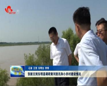 张新文到东明县调研黄河防汛和小井村建设情况
