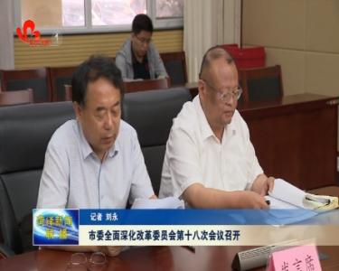 菏泽市委全面深化改革委员会第十八次会议召开