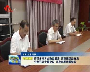 菏泽市地方金融监管局、菏泽银保监分局分别召开专题会议 连夜部署问题整改