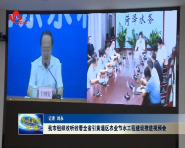 菏泽市组织收听收看全省引黄灌区农业节水工程建设推进视频会