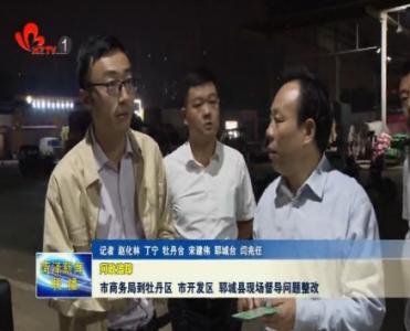 【问政追踪】菏泽市商务局到牡丹区、市开发区、郓城县现场督导问题整改