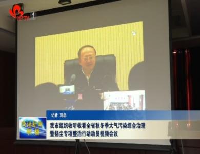 我市组织收听收看全省秋冬季大气污染综合治理暨扬尘专项整治行动动员视频会议