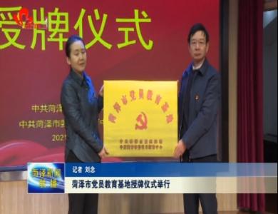 菏泽市党员教育基地授牌仪式举行
