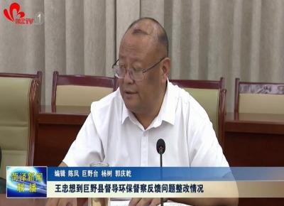 王忠想到巨野县督导环保督察反馈问题整改情况